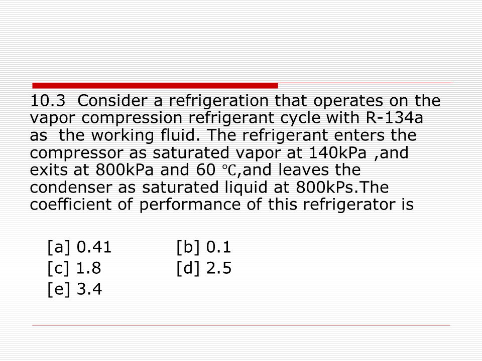 10.3 Consider a refrigeration that operates on the vapor compression refrigerant cycle with R-134a as the working fluid. The refrigerant enters the compressor as saturated vapor at 140kPa ,and exits at 800kPa and 60 ℃,and leaves the condenser as saturated liquid at 800kPs.The coefficient of performance of this refrigerator is