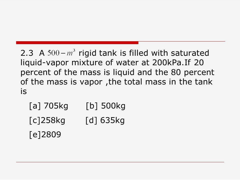 2.3 A rigid tank is filled with saturated liquid-vapor mixture of water at 200kPa.If 20 percent of the mass is liquid and the 80 percent of the mass is vapor ,the total mass in the tank is