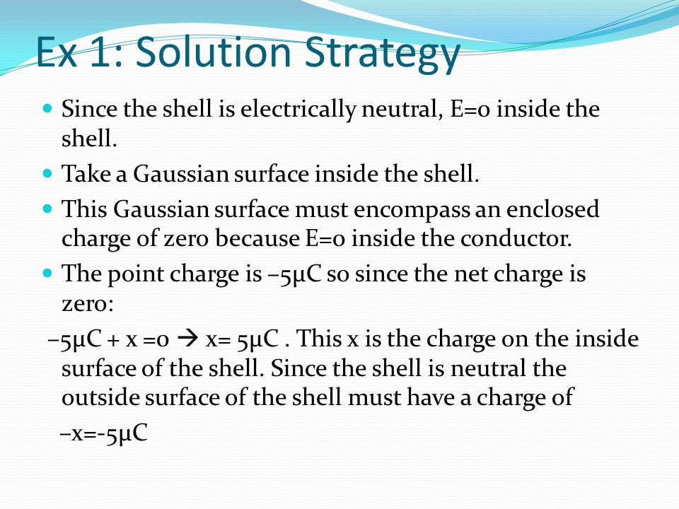 Ex 1: Solution Strategy Since the shell is electrically neutral, E=0 inside the shell. Take a Gaussian surface inside the shell.