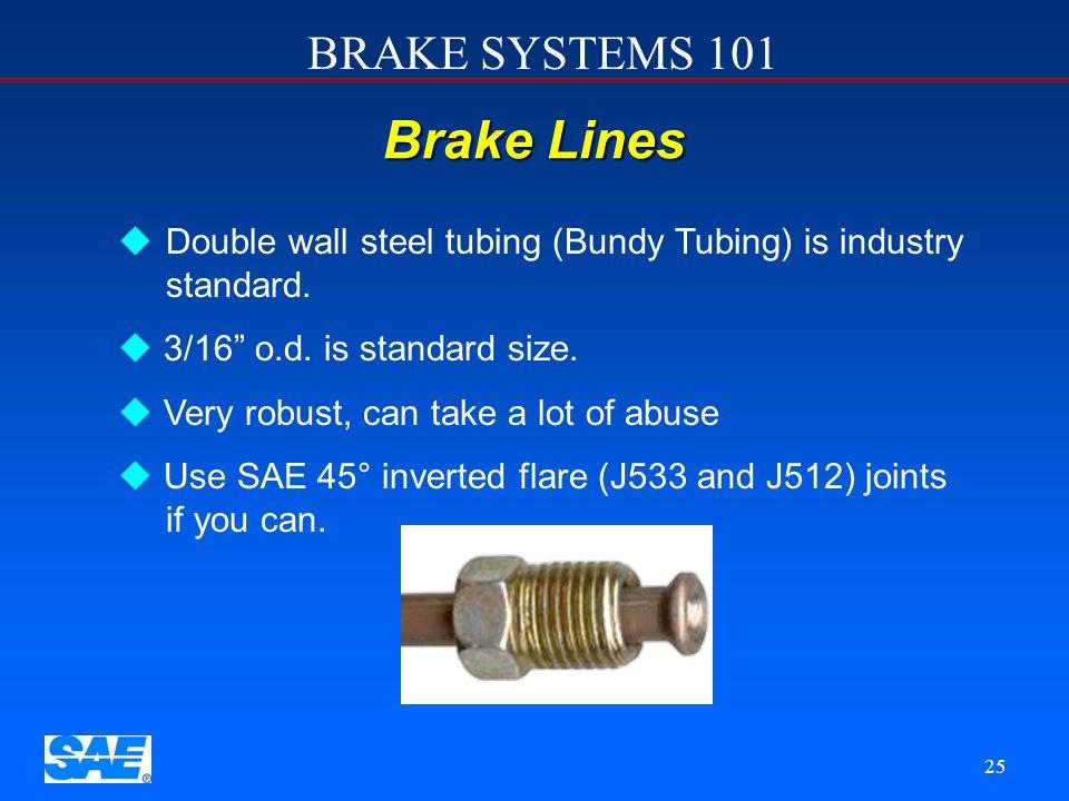 12/4/2006 Brake Lines. Double wall steel tubing (Bundy Tubing) is industry standard. 3/16 o.d. is standard size.