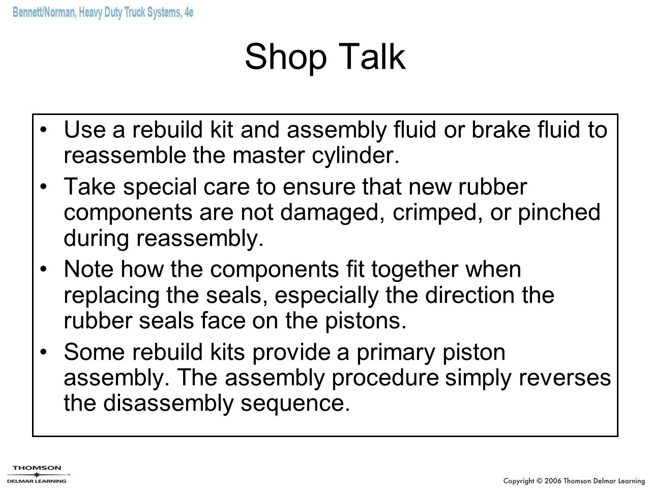 Shop Talk Use a rebuild kit and assembly fluid or brake fluid to reassemble the master cylinder.