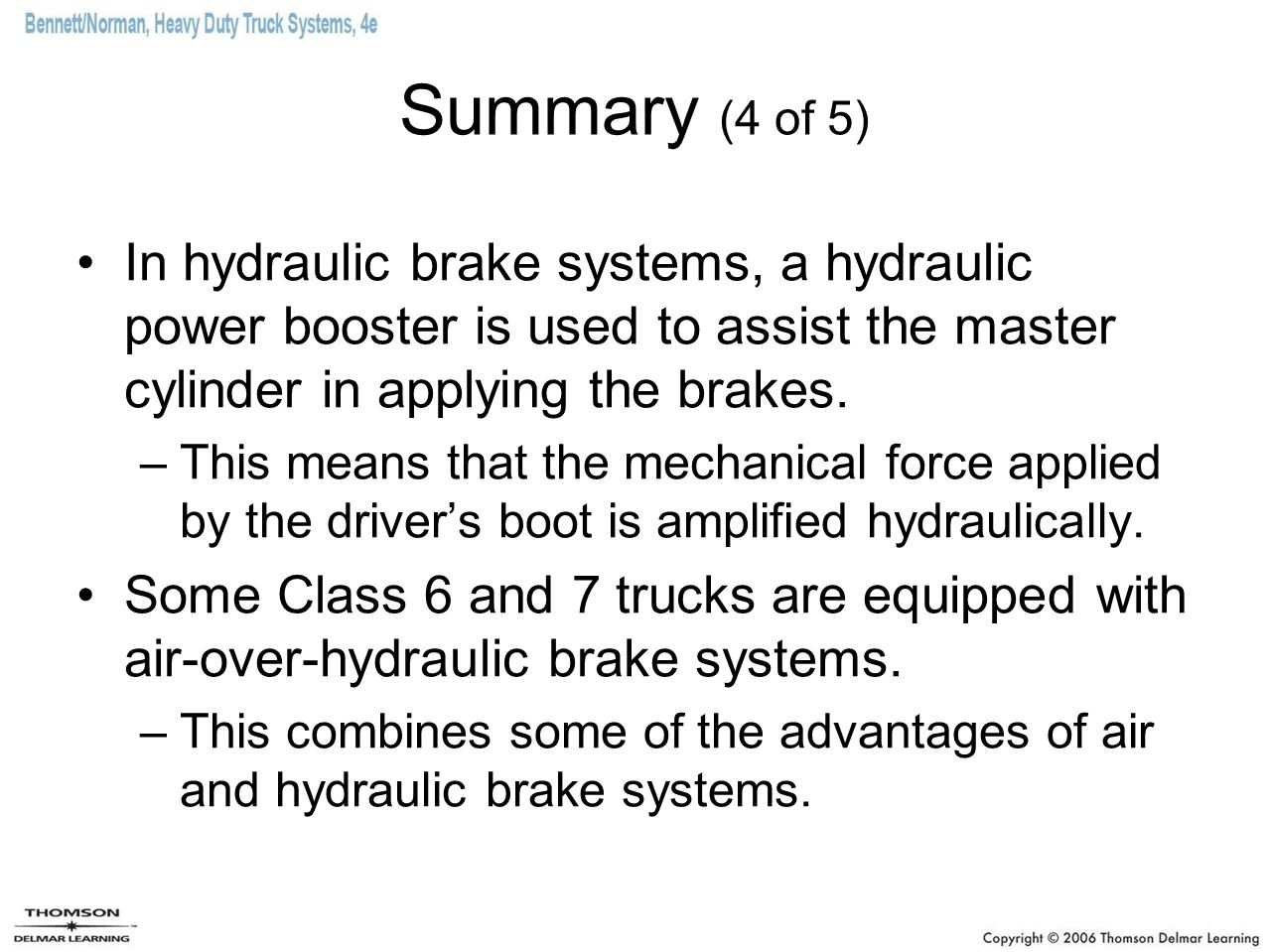 Summary (4 of 5) In hydraulic brake systems, a hydraulic power booster is used to assist the master cylinder in applying the brakes.