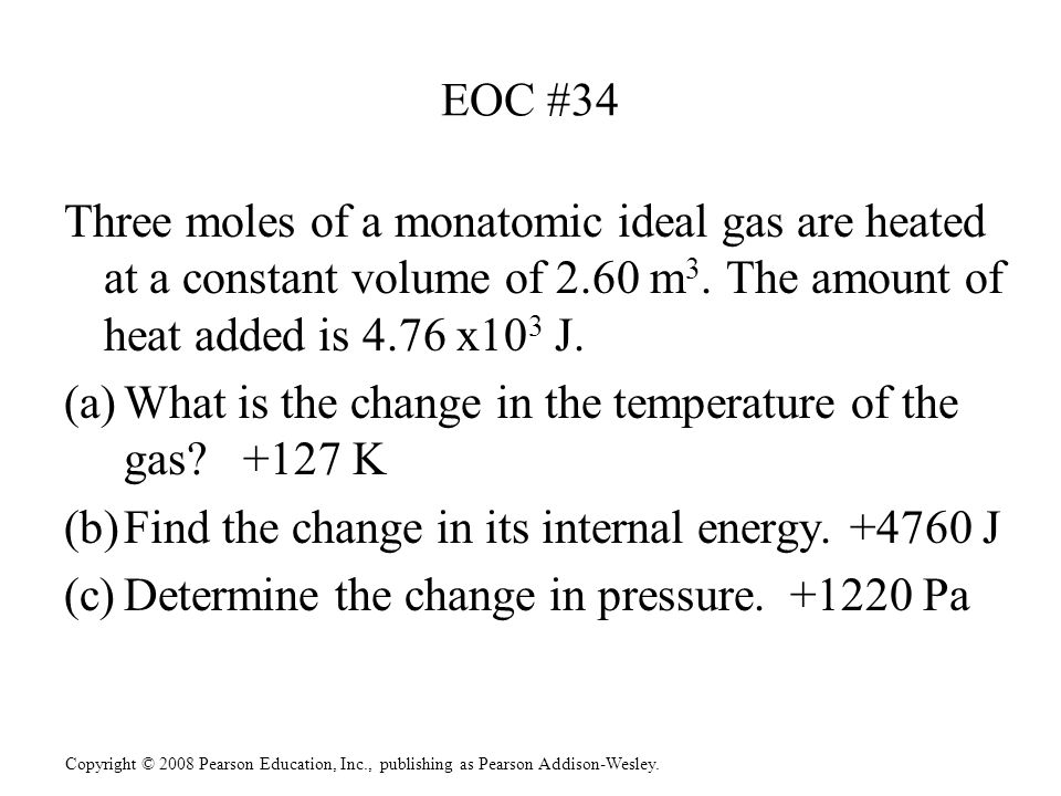 EOC #34 Three moles of a monatomic ideal gas are heated at a constant volume of 2.60 m3. The amount of heat added is 4.76 x103 J.