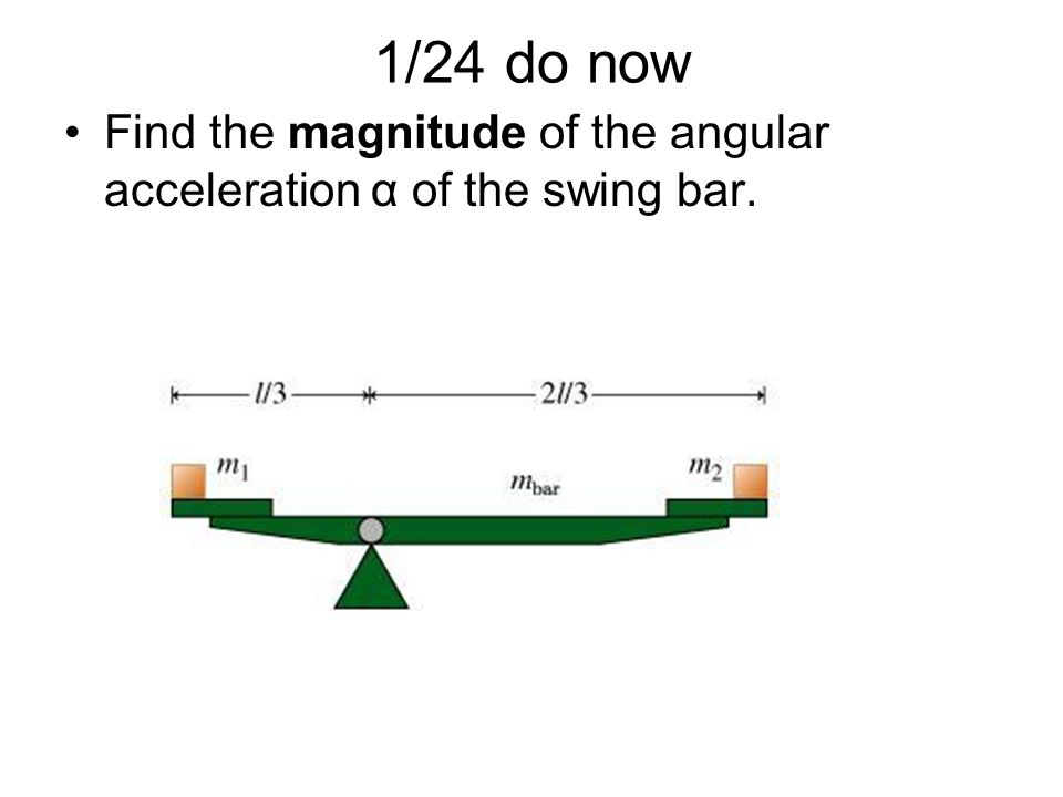 1/24 do now Find the magnitude of the angular acceleration α of the swing bar.