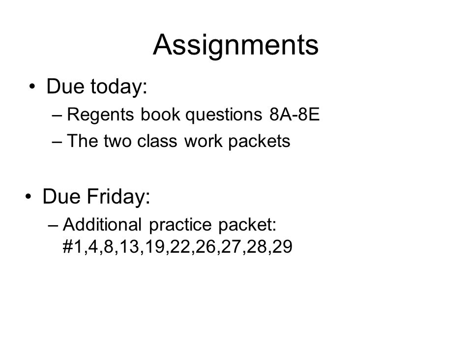 Assignments Due today: Due Friday: Regents book questions 8A-8E