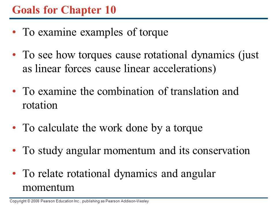Goals for Chapter 10 To examine examples of torque. To see how torques cause rotational dynamics (just as linear forces cause linear accelerations)