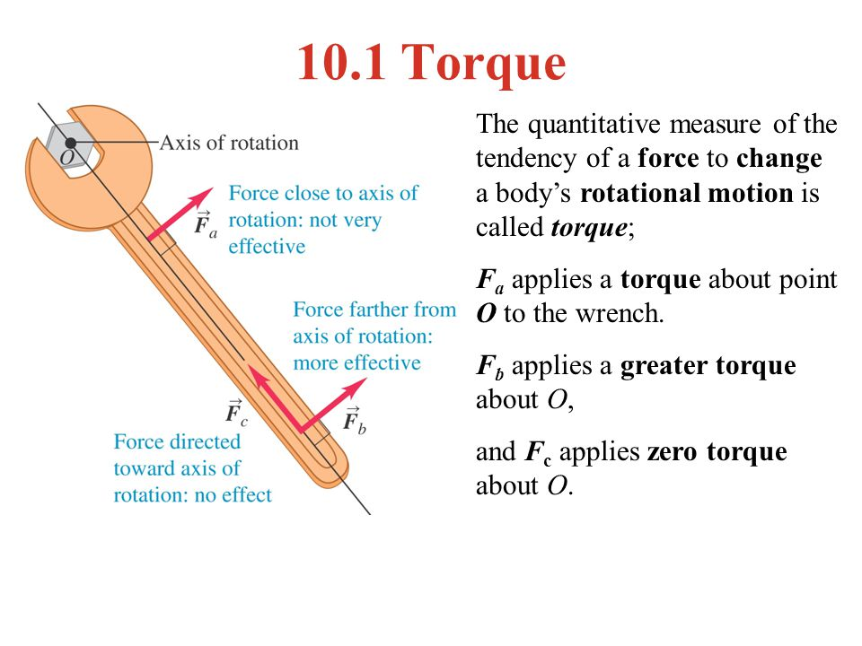 10.1 Torque The quantitative measure of the tendency of a force to change a body's rotational motion is called torque;