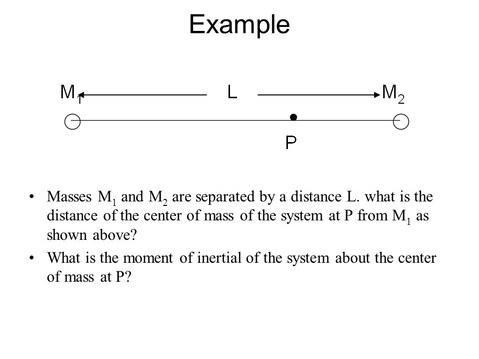 Example Masses M1 and M2 are separated by a distance L. what is the distance of the center of mass of the system at P from M1 as shown above