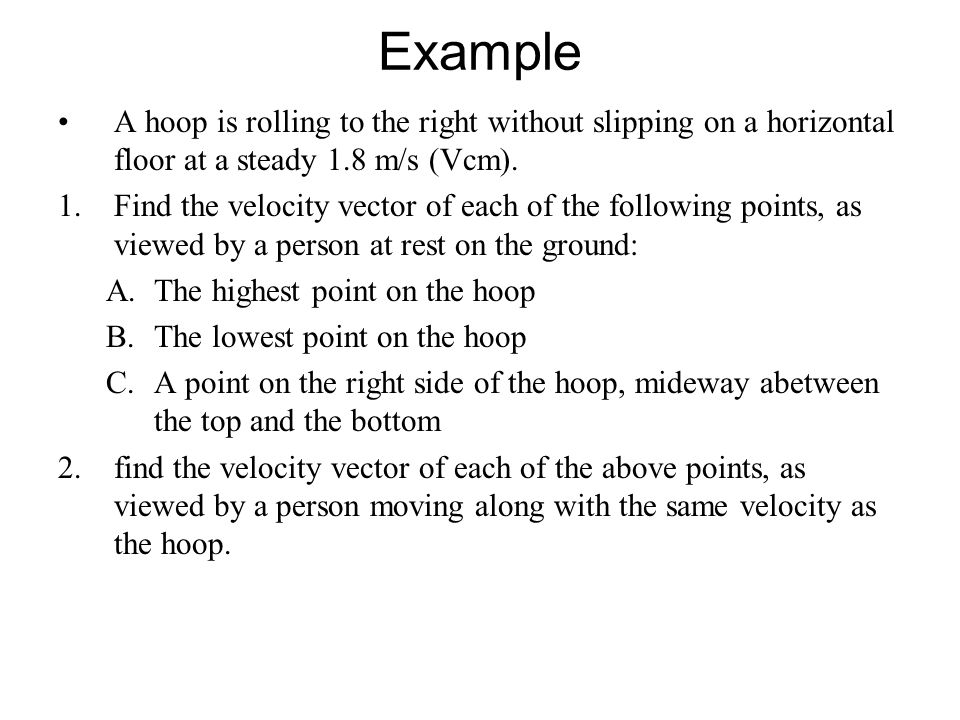 Example A hoop is rolling to the right without slipping on a horizontal floor at a steady 1.8 m/s (Vcm).