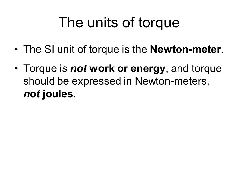 The units of torque The SI unit of torque is the Newton-meter.