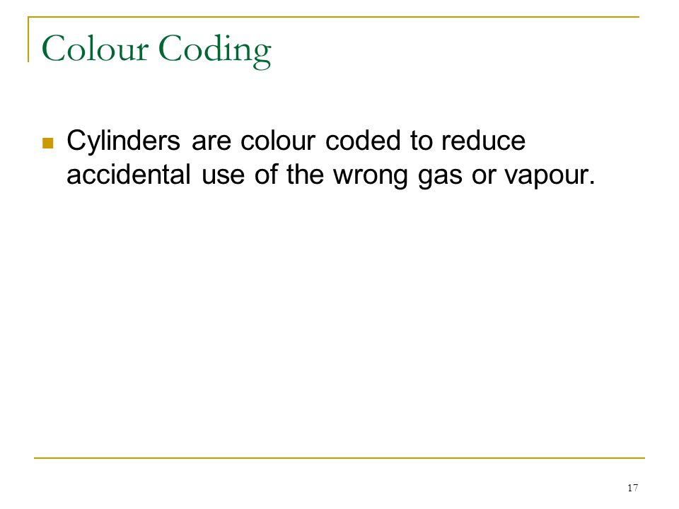Colour Coding Cylinders are colour coded to reduce accidental use of the wrong gas or vapour.