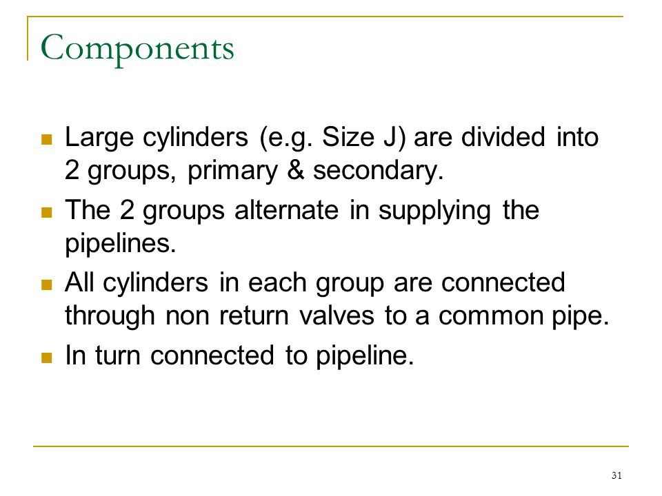 Components Large cylinders (e.g. Size J) are divided into 2 groups, primary & secondary. The 2 groups alternate in supplying the pipelines.