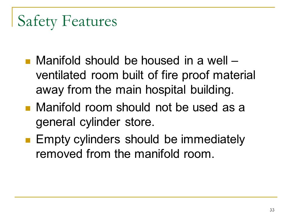 Safety Features Manifold should be housed in a well – ventilated room built of fire proof material away from the main hospital building.