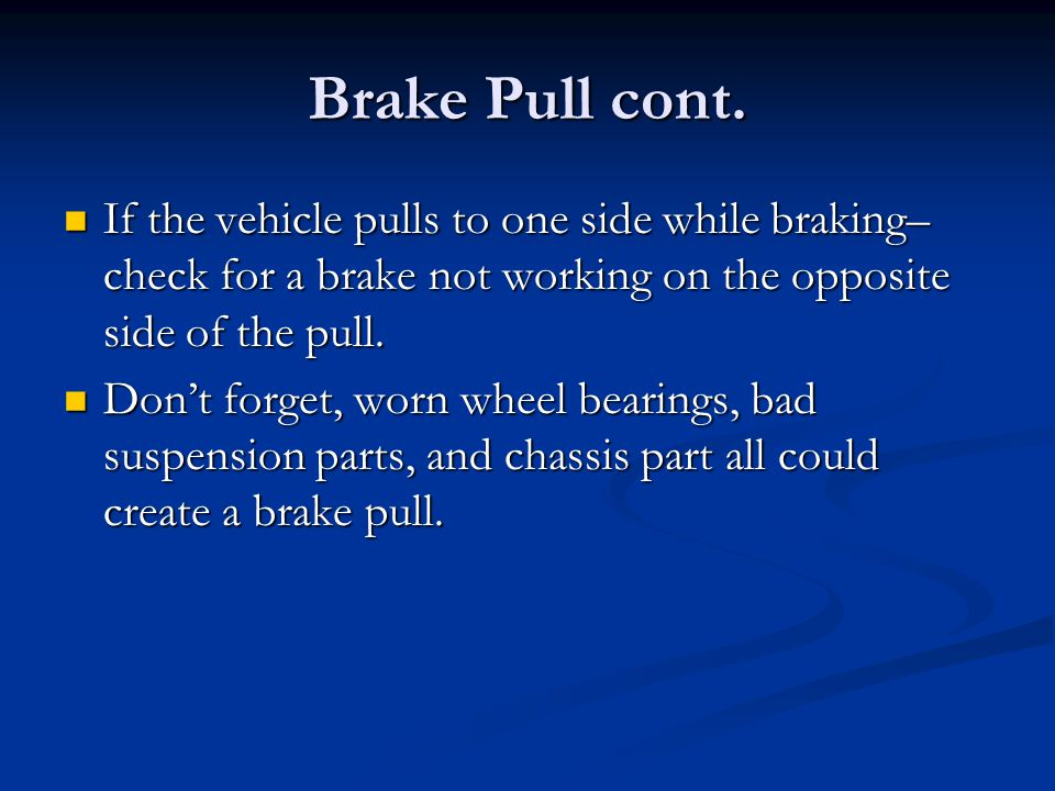 Brake Pull cont. If the vehicle pulls to one side while braking– check for a brake not working on the opposite side of the pull.