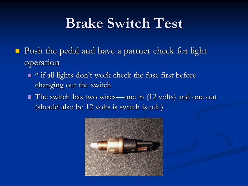Brake Switch Test Push the pedal and have a partner check for light operation.
