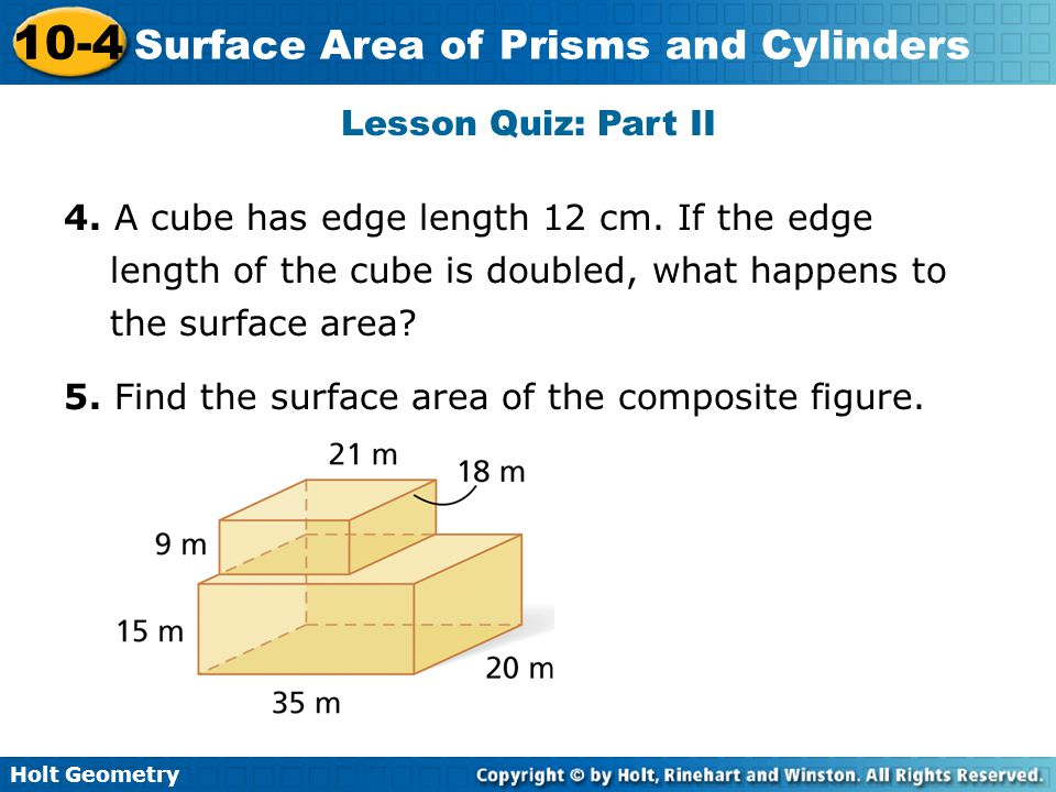 Lesson Quiz: Part II 4. A cube has edge length 12 cm. If the edge length of the cube is doubled, what happens to the surface area