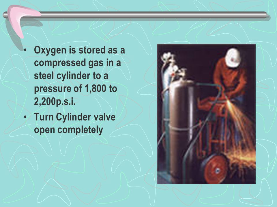 Oxygen is stored as a compressed gas in a steel cylinder to a pressure of 1,800 to 2,200p.s.i.