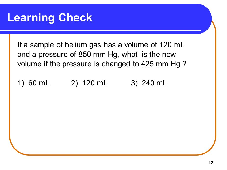 Learning Check If a sample of helium gas has a volume of 120 mL