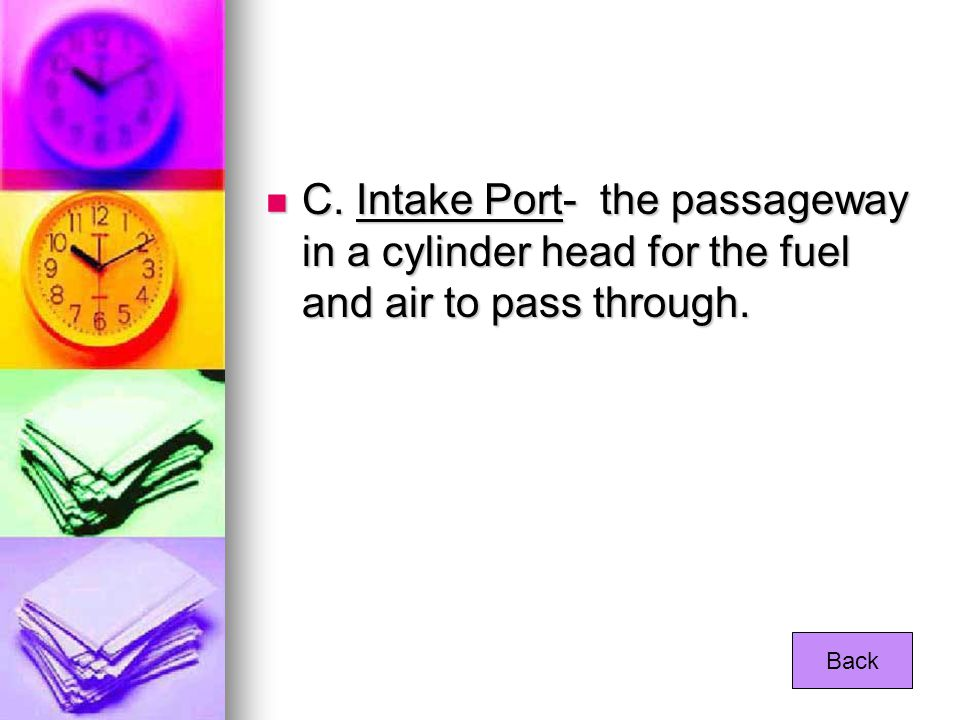 C. Intake Port- the passageway in a cylinder head for the fuel and air to pass through.