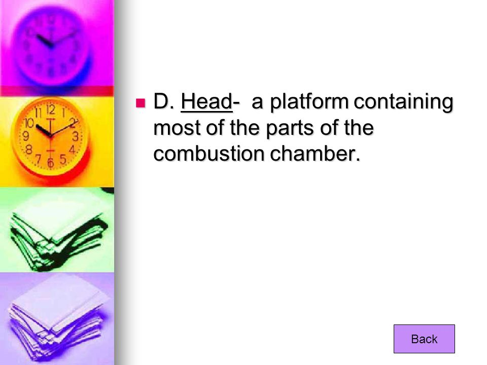 D. Head- a platform containing most of the parts of the combustion chamber.