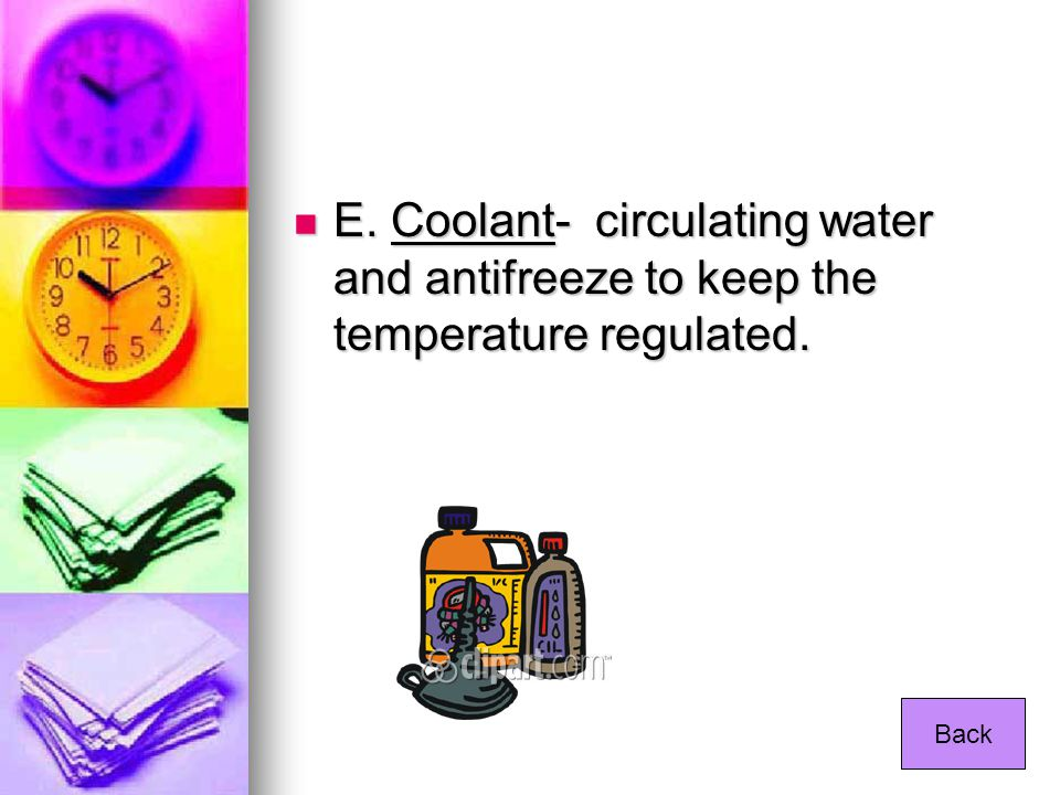 E. Coolant- circulating water and antifreeze to keep the temperature regulated.