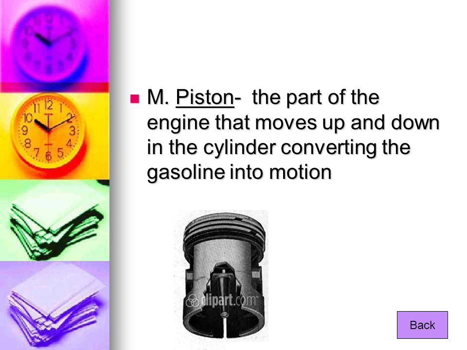 M. Piston- the part of the engine that moves up and down in the cylinder converting the gasoline into motion