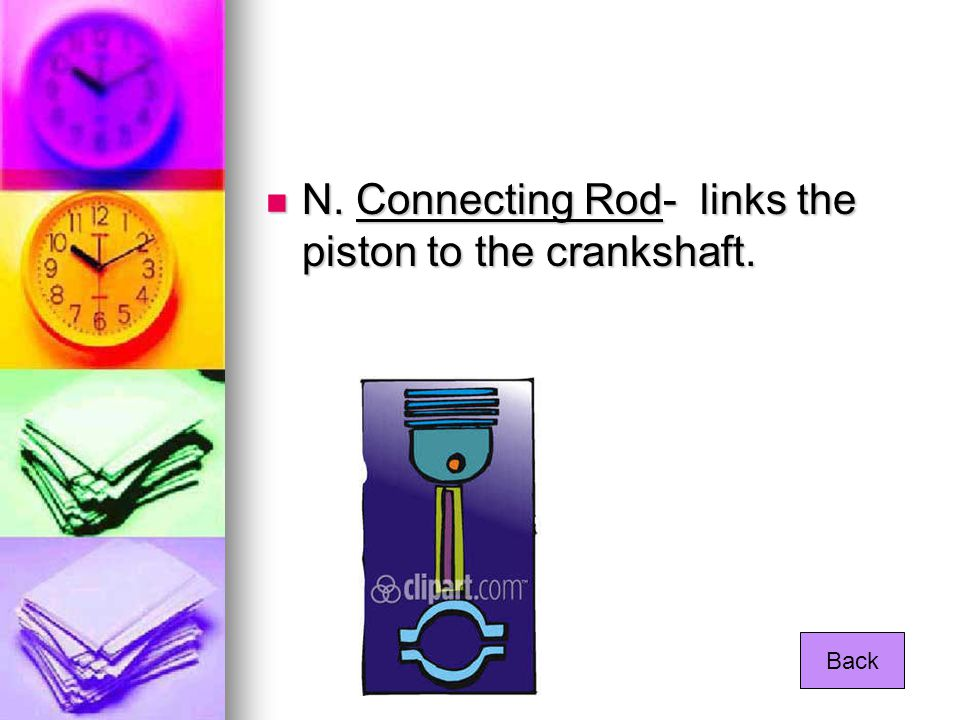 N. Connecting Rod- links the piston to the crankshaft.