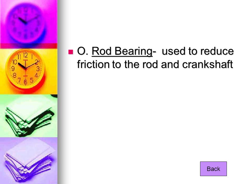 O. Rod Bearing- used to reduce friction to the rod and crankshaft