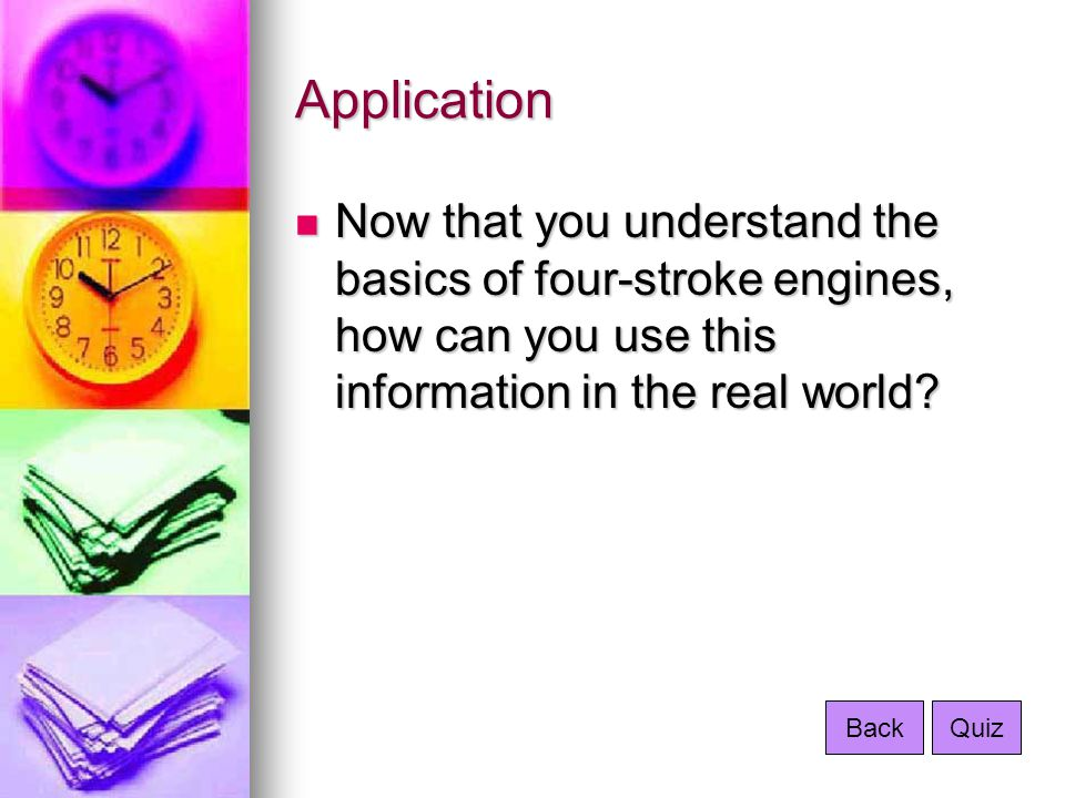 Application Now that you understand the basics of four-stroke engines, how can you use this information in the real world