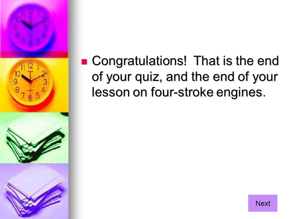 Congratulations! That is the end of your quiz, and the end of your lesson on four-stroke engines.