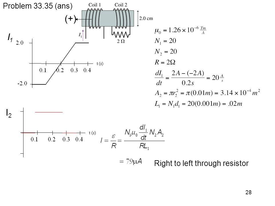 (+) I1 I2 Problem 33.35 (ans) Right to left through resistor