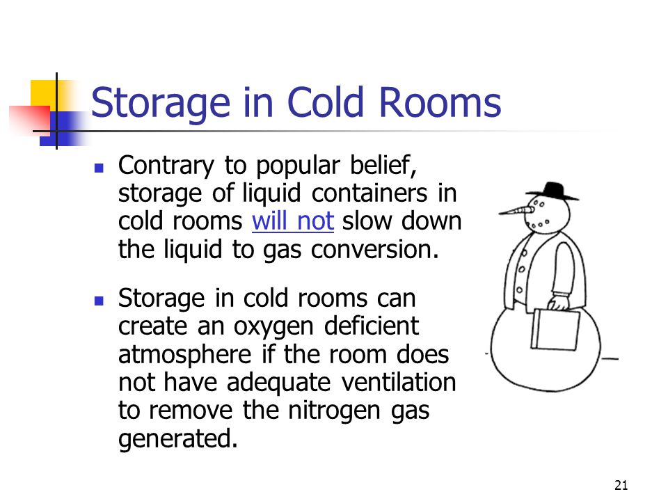 Storage in Cold Rooms Contrary to popular belief, storage of liquid containers in cold rooms will not slow down the liquid to gas conversion.