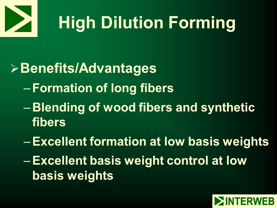 High Dilution Forming Benefits/Advantages Formation of long fibers