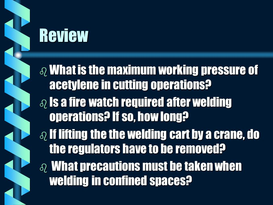 Review What is the maximum working pressure of acetylene in cutting operations Is a fire watch required after welding operations If so, how long