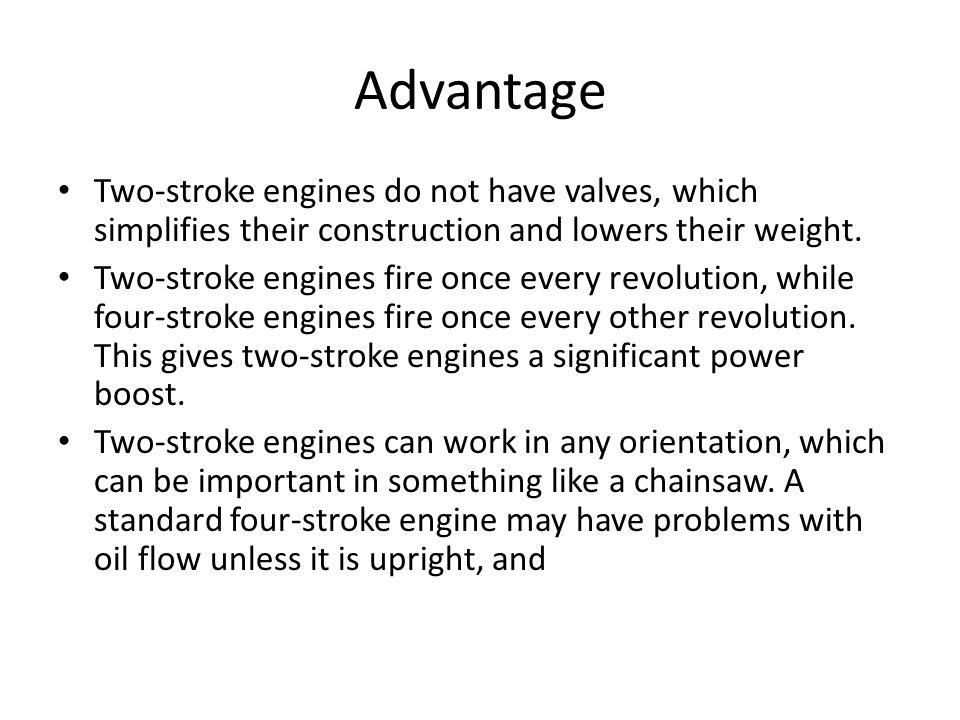 Advantage Two-stroke engines do not have valves, which simplifies their construction and lowers their weight.