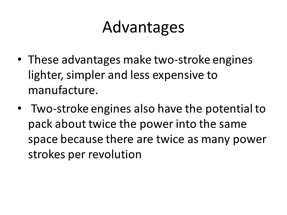 Advantages These advantages make two-stroke engines lighter, simpler and less expensive to manufacture.