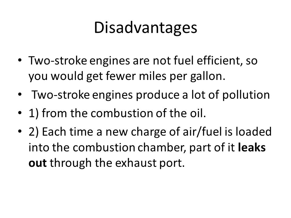 Disadvantages Two-stroke engines are not fuel efficient, so you would get fewer miles per gallon. Two-stroke engines produce a lot of pollution.