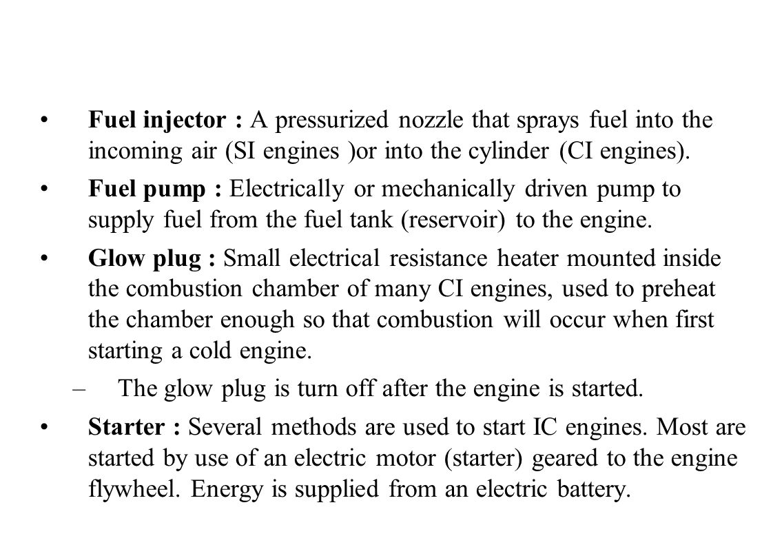 Fuel injector : A pressurized nozzle that sprays fuel into the incoming air (SI engines )or into the cylinder (CI engines).