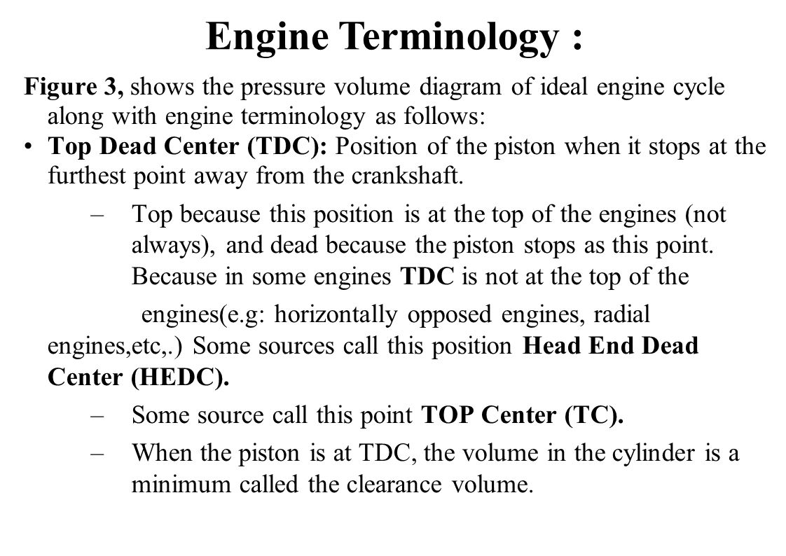 Engine Terminology : Figure 3, shows the pressure volume diagram of ideal engine cycle along with engine terminology as follows: