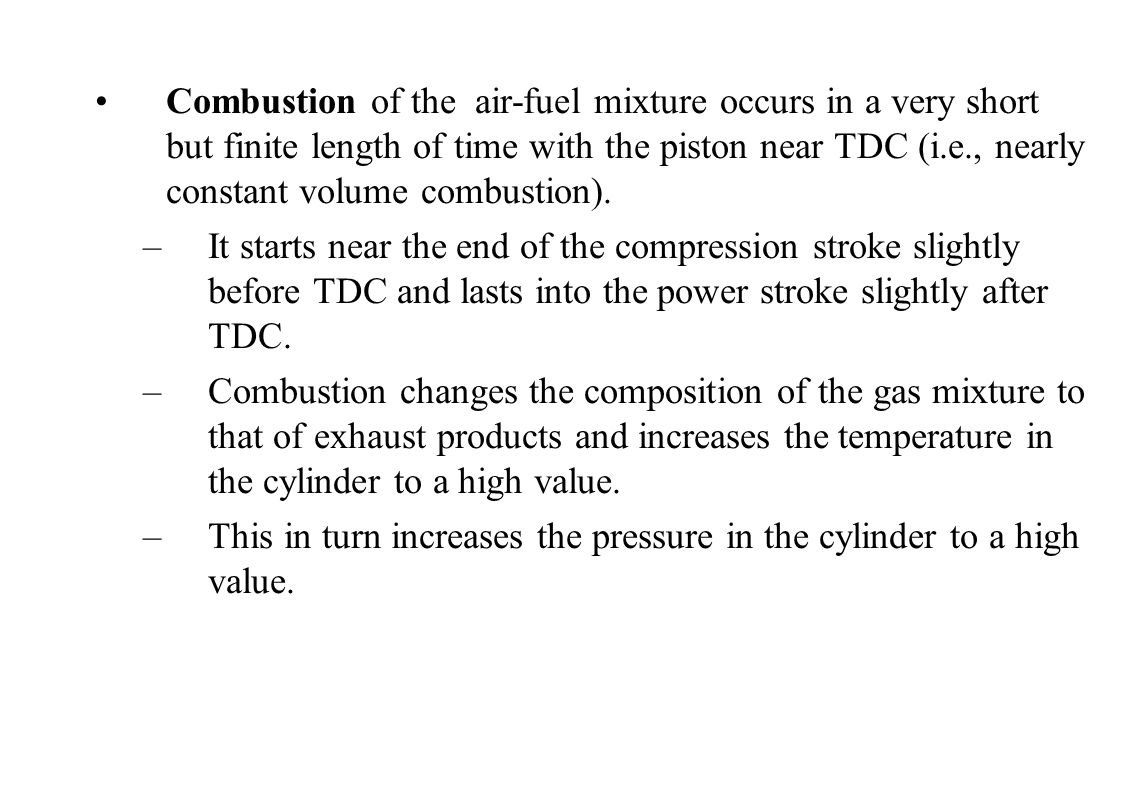Combustion of the air-fuel mixture occurs in a very short but finite length of time with the piston near TDC (i.e., nearly constant volume combustion).