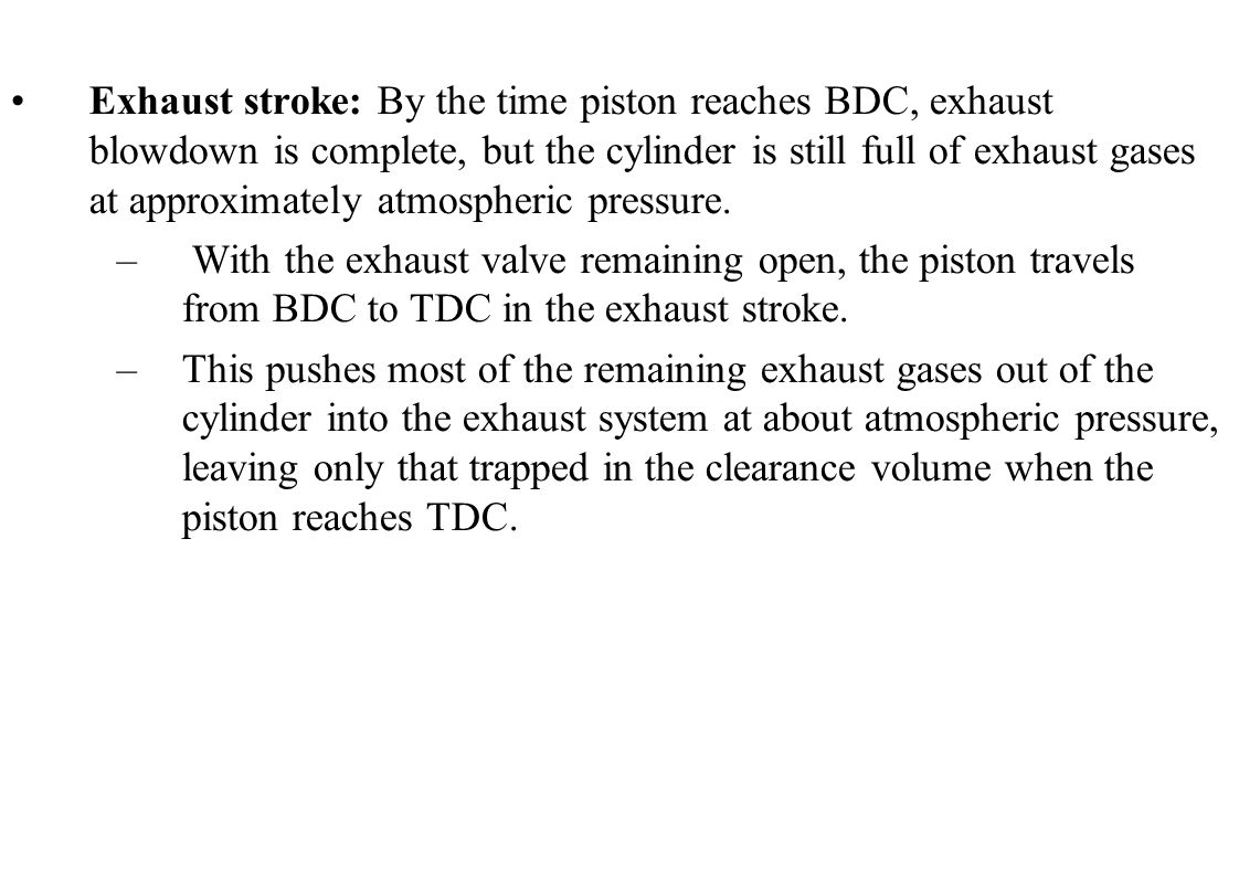 Exhaust stroke: By the time piston reaches BDC, exhaust blowdown is complete, but the cylinder is still full of exhaust gases at approximately atmospheric pressure.
