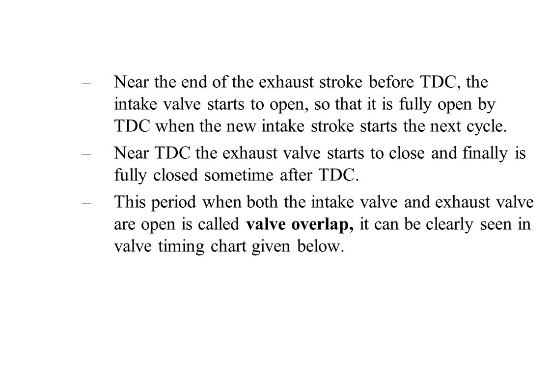 Near the end of the exhaust stroke before TDC, the intake valve starts to open, so that it is fully open by TDC when the new intake stroke starts the next cycle.