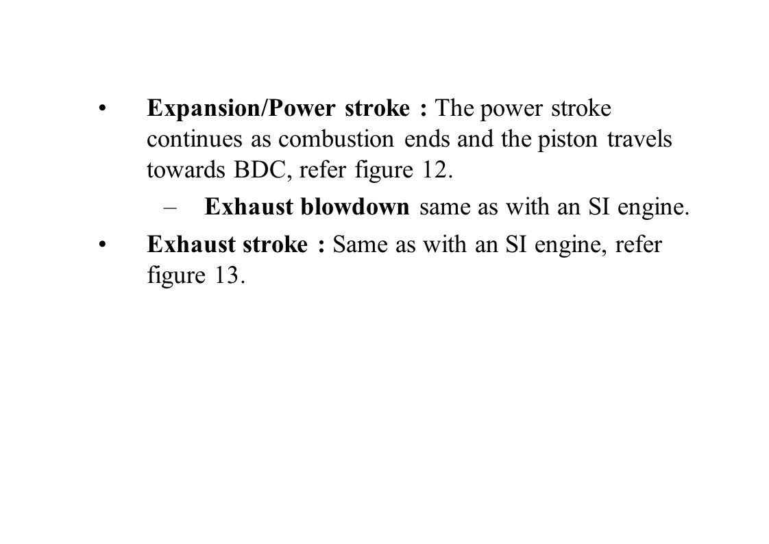 Expansion/Power stroke : The power stroke continues as combustion ends and the piston travels towards BDC, refer figure 12.