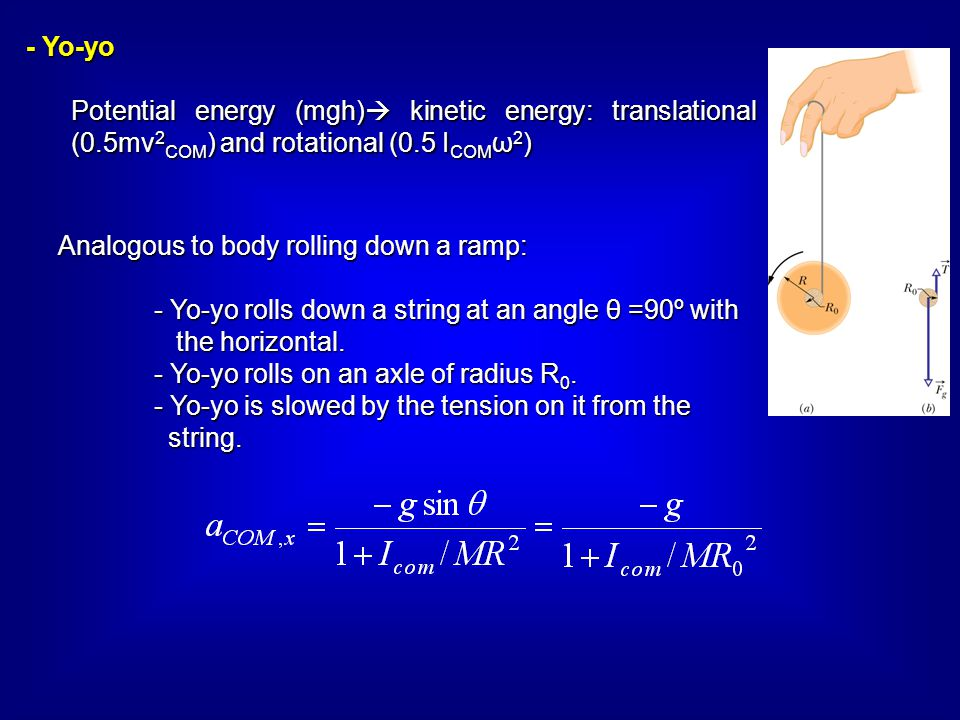 - Yo-yo Potential energy (mgh) kinetic energy: translational (0.5mv2COM) and rotational (0.5 ICOMω2)