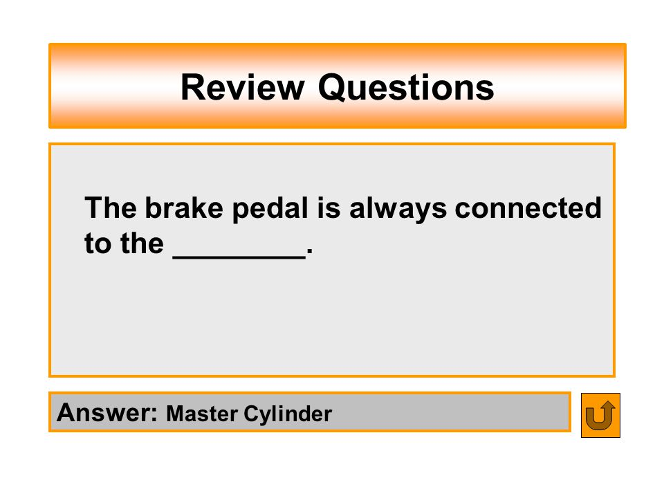 Review Questions The brake pedal is always connected to the ________.