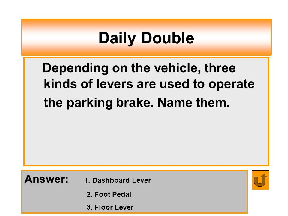 Daily Double Depending on the vehicle, three kinds of levers are used to operate the parking brake. Name them.