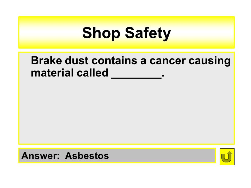 Shop Safety Brake dust contains a cancer causing material called ________. Answer: Asbestos