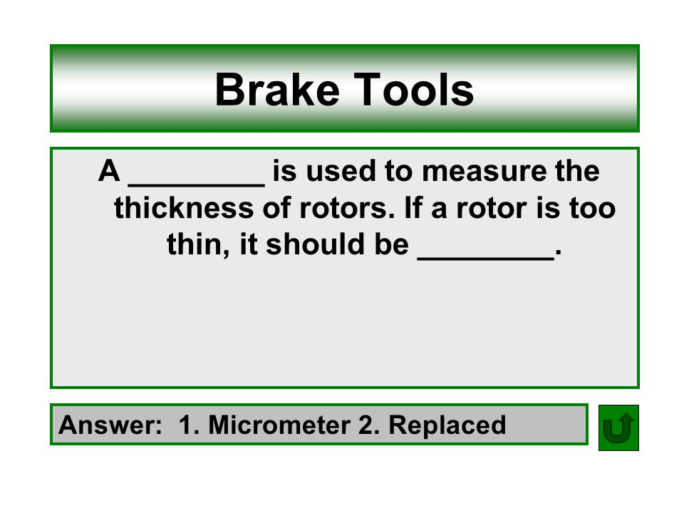 Brake Tools A ________ is used to measure the thickness of rotors. If a rotor is too thin, it should be ________.