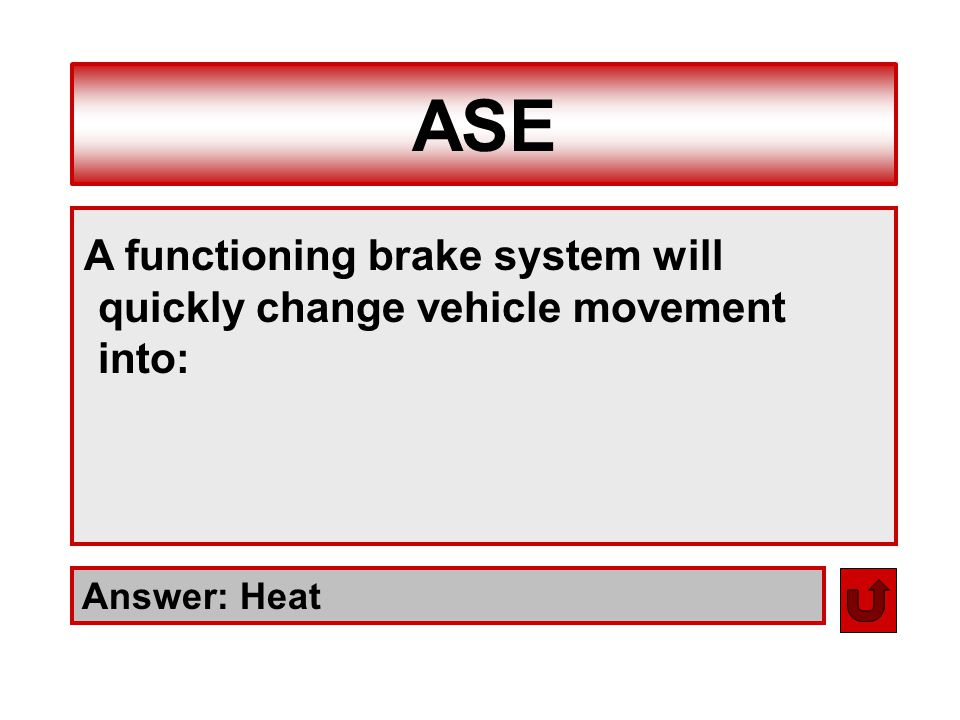 ASE A functioning brake system will quickly change vehicle movement into: Answer: Heat