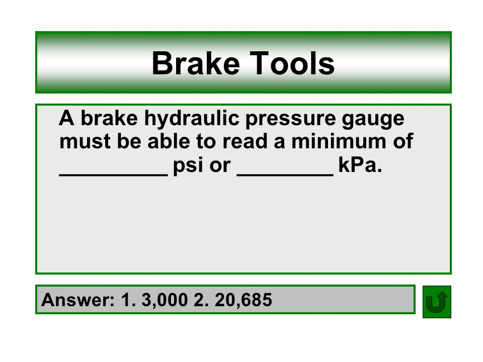 Brake Tools A brake hydraulic pressure gauge must be able to read a minimum of _________ psi or ________ kPa.